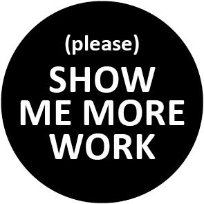 (Please) Show me more work